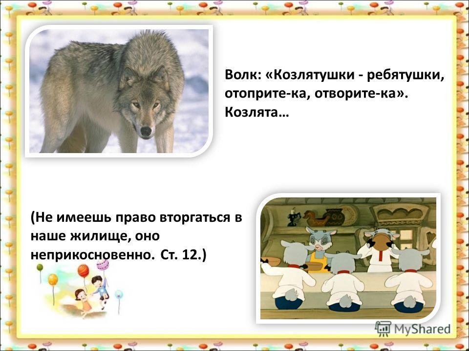 Волк: «Козлятушки - ребятушки, отоприте-ка, отворите-ка». Козлята… (Не имеешь право вторгаться в наше жилище, оно неприкосновенно. Ст. 12.)