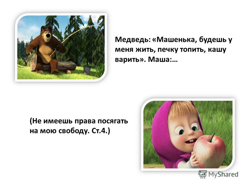 Медведь: «Машенька, будешь у меня жить, печку топить, кашу варить». Маша:… (Не имеешь права посягать на мою свободу. Ст.4.)
