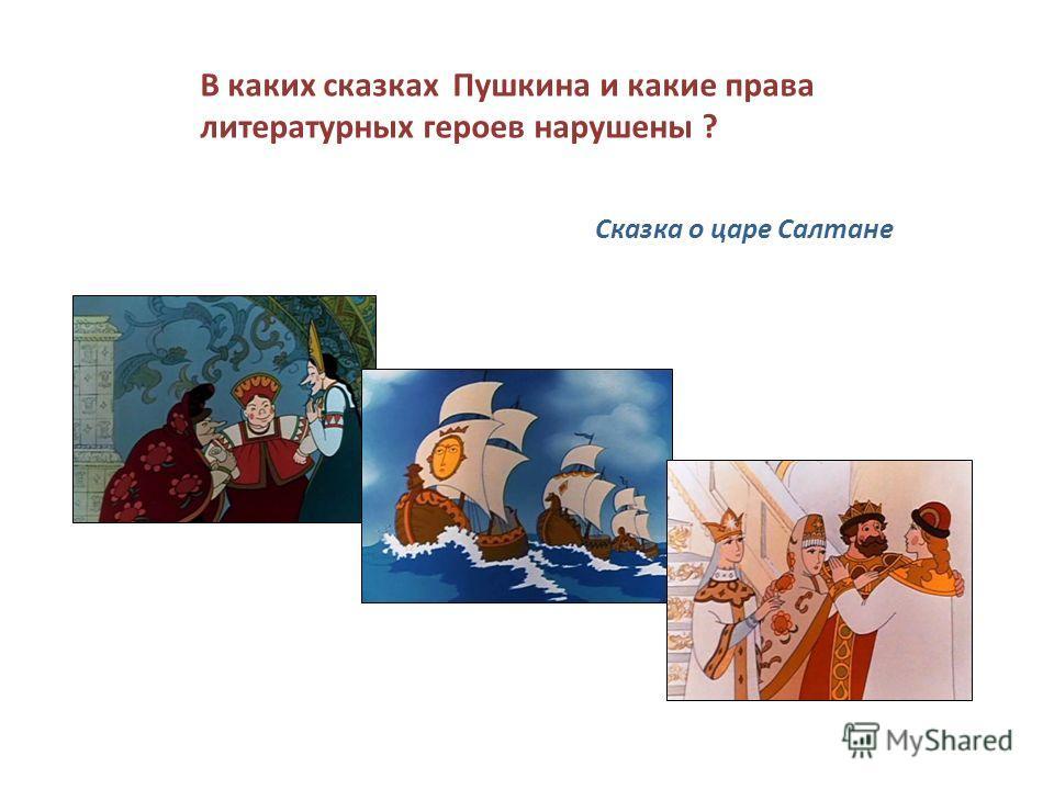 В каких сказках Пушкина и какие права литературных героев нарушены ? Сказка о царе Салтане