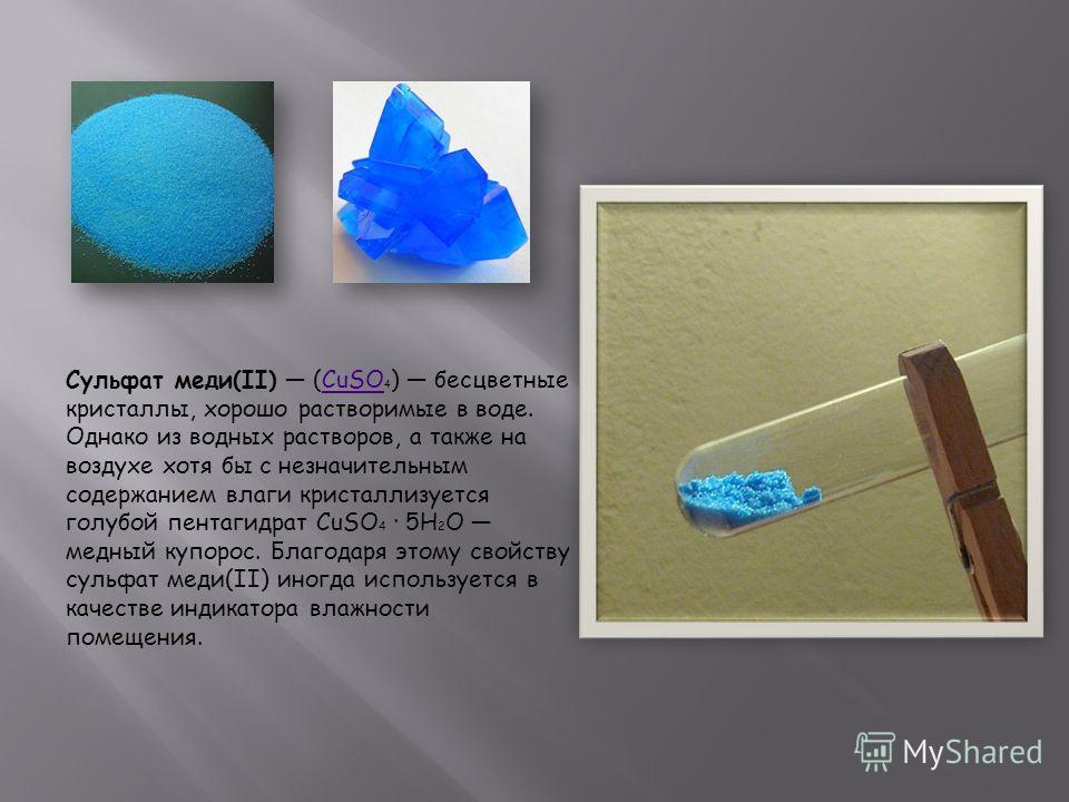 Сульфат меди(II) (CuSO 4 ) бесцветные кристаллы, хорошо растворимые в воде. Однако из водных растворов, а также на воздухе хотя бы с незначительным содержанием влаги кристаллизуется голубой пентагидрат CuSO 4 · 5H 2 O медный купорос. Благодаря этому