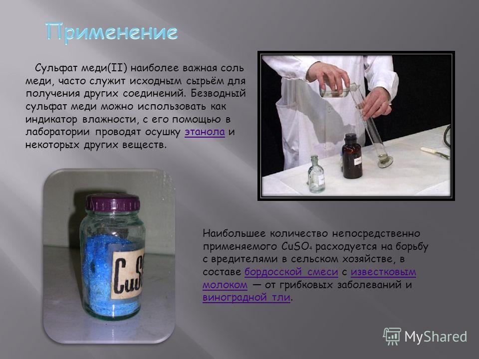 Сульфат меди(II) наиболее важная соль меди, часто служит исходным сырьём для получения других соединений. Безводный сульфат меди можно использовать как индикатор влажности, с его помощью в лаборатории проводят осушку этанола и некоторых других вещест