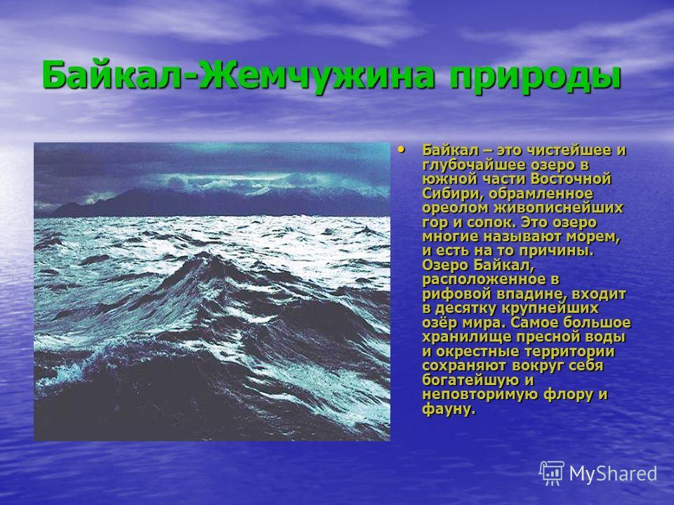 Байкал-Жемчужина природы Байкал – это чистейшее и глубочайшее озеро в южной части Восточной Сибири, обрамленное ореолом живописнейших гор и сопок. Это озеро многие называют морем, и есть на то причины. Озеро Байкал, расположенное в рифовой впадине, в