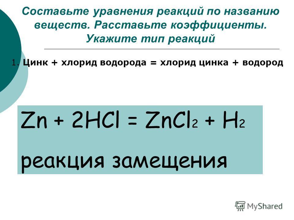 Составьте уравнения реакций по названию веществ. Расставьте коэффициенты. Укажите тип реакций 1. Цинк + хлорид водорода = хлорид цинка + водород Zn + 2HCl = ZnCl 2 + H 2 реакция замещения