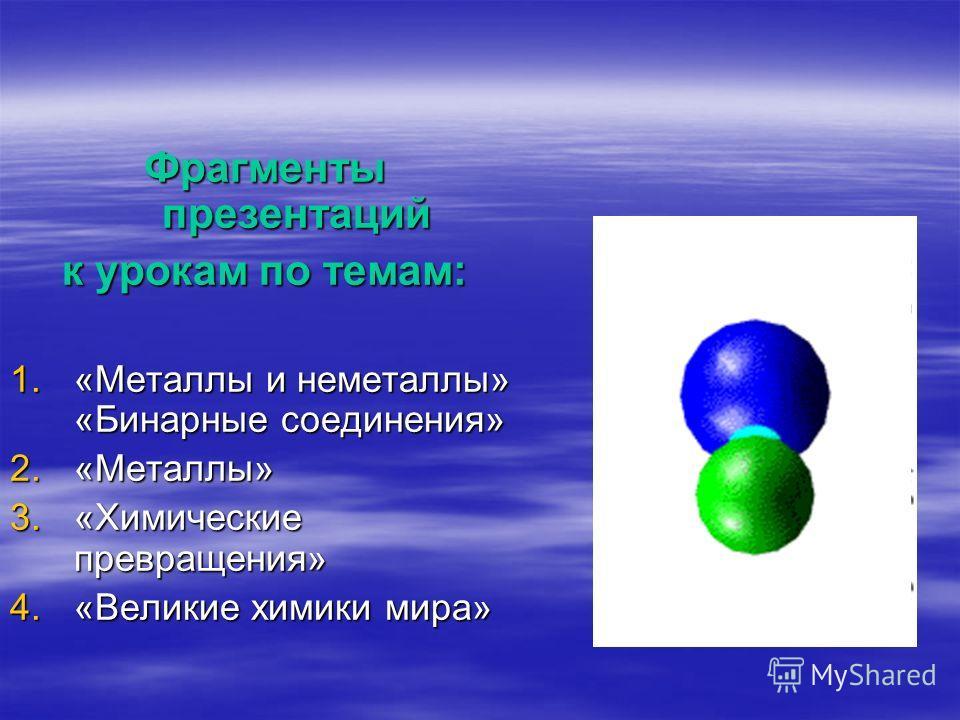 Фрагменты презентаций к урокам по темам: 1.«Металлы и неметаллы» «Бинарные соединения» 2.«Металлы» 3.«Химические превращения» 4.«Великие химики мира»