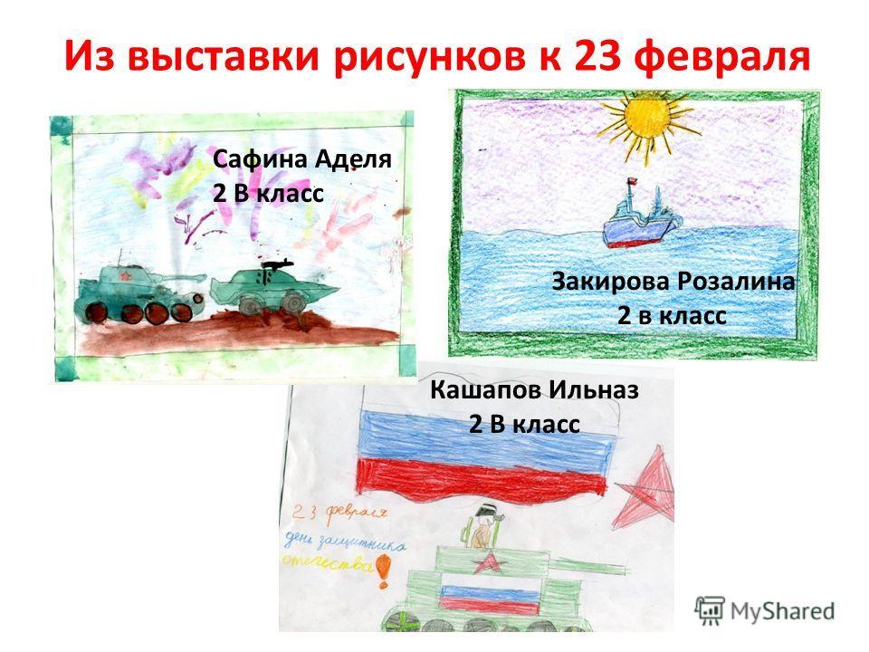 Из выставки рисунков к 23 февраля Закирова Розалина 2 в класс Кашапов Ильназ 2 В класс Сафина Аделя 2 В класс