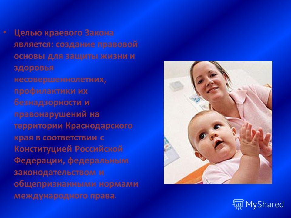 Целью краевого Закона является: создание правовой основы для защиты жизни и здоровья несовершеннолетних, профилактики их безнадзорности и правонарушений на территории Краснодарского края в соответствии с Конституцией Российской Федерации, федеральным