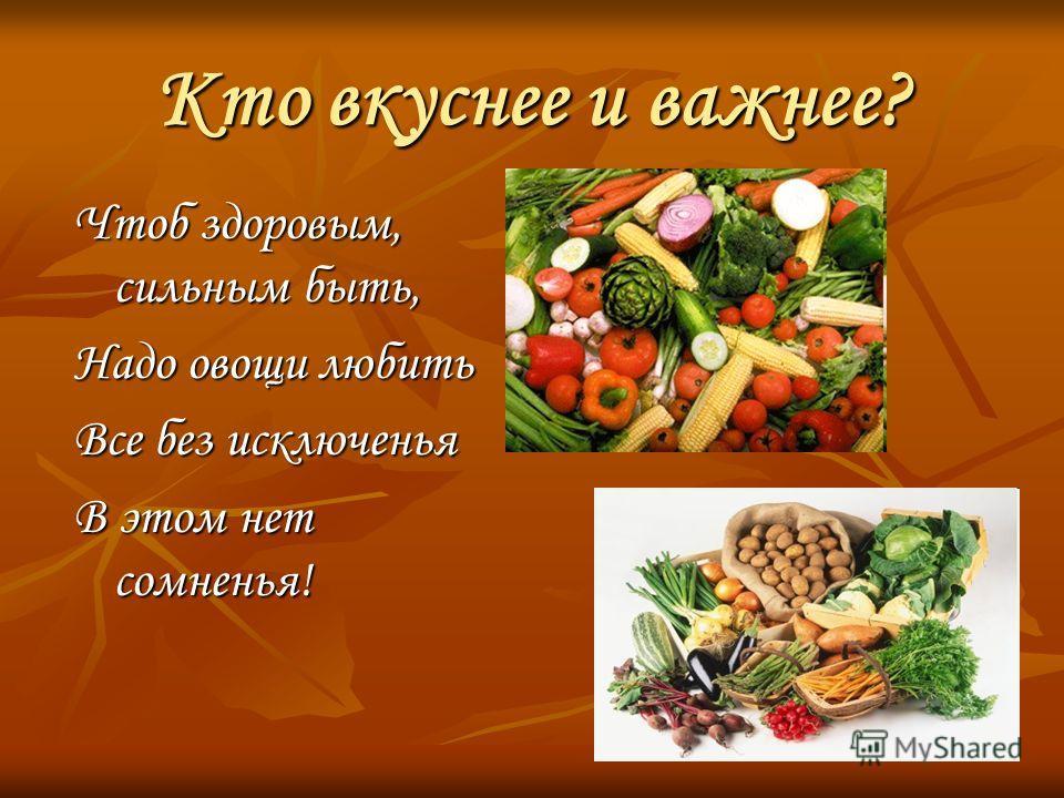 Кто вкуснее и важнее? Чтоб здоровым, сильным быть, Надо овощи любить Все без исключенья В этом нет сомненья!