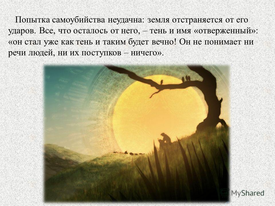 Попытка самоубийства неудачна: земля отстраняется от его ударов. Все, что осталось от него, – тень и имя «отверженный»: «он стал уже как тень и таким будет вечно! Он не понимает ни речи людей, ни их поступков – ничего».
