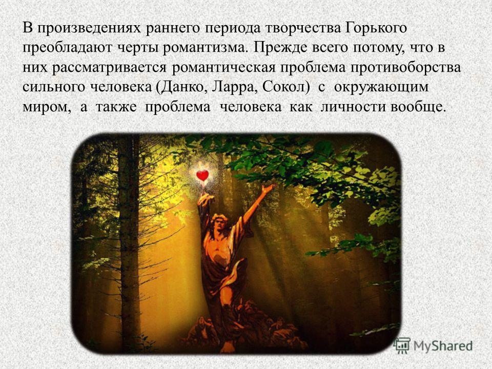В произведениях раннего периода творчества Горького преобладают черты романтизма. Прежде всего потому, что в них рассматривается романтическая проблема противоборства сильного человека (Данко, Ларра, Сокол) с окружающим миром, а также проблема челове