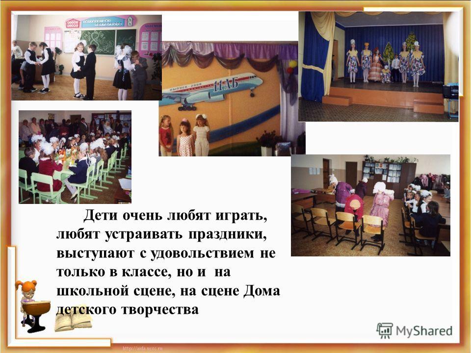 Дети очень любят играть, любят устраивать праздники, выступают с удовольствием не только в классе, но и на школьной сцене, на сцене Дома детского творчества Любят устраивать праздники