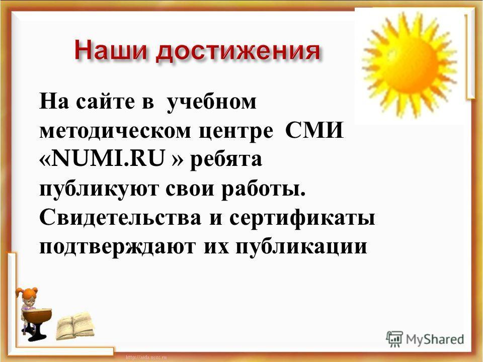 На сайте в учебном методическом центре СМИ « NUMI. RU » ребята публикуют свои работы. Свидетельства и сертификаты подтверждают их публикации