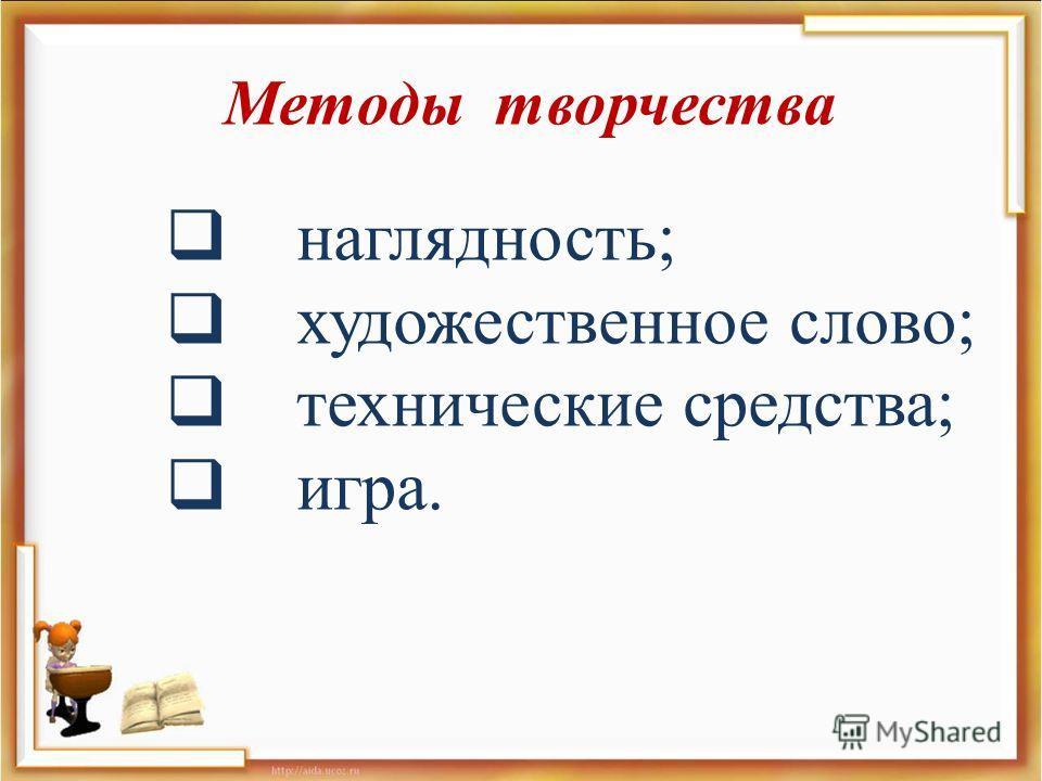 Методы творчества наглядность ; художественное слово ; технические средства ; игра.