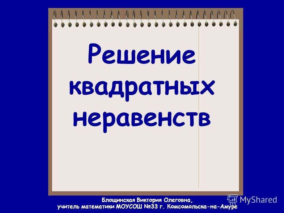 Решение квадратных неравенств Блощинская Виктория Олеговна, учитель математики МОУСОШ 33 г. Комсомольска-на-Амуре