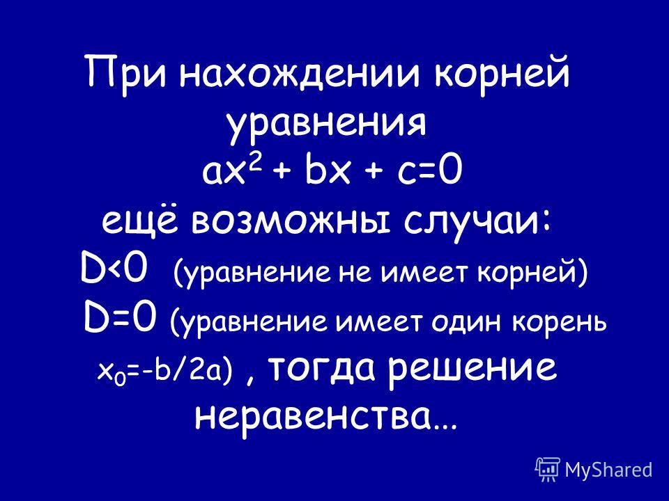 При нахождении корней уравнения ах 2 + bx + c=0 ещё возможны случаи: D