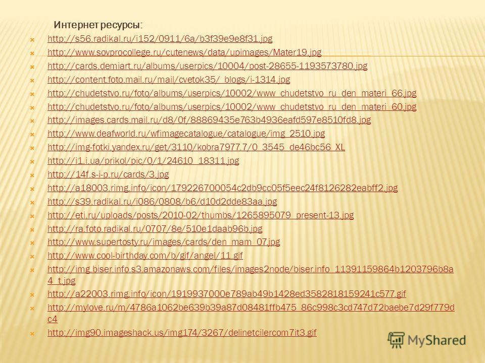 Интернет ресурсы: http://s56.radikal.ru/i152/0911/6a/b3f39e9e8f31. jpg http://www.sovprocollege.ru/cutenews/data/upimages/Mater19. jpg http://cards.demiart.ru/albums/userpics/10004/post-28655-1193573780. jpg http://content.foto.mail.ru/mail/cvetok35/