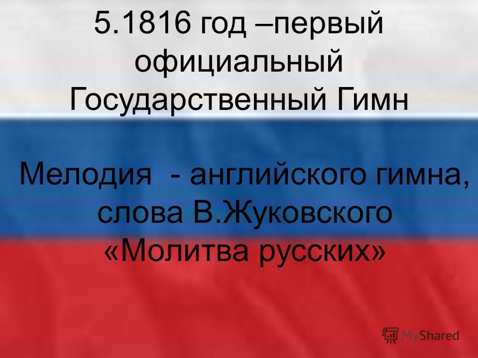 5.1816 год –первый официальный Государственный Гимн Мелодия - английского гимна, слова В.Жуковского «Молитва русских»