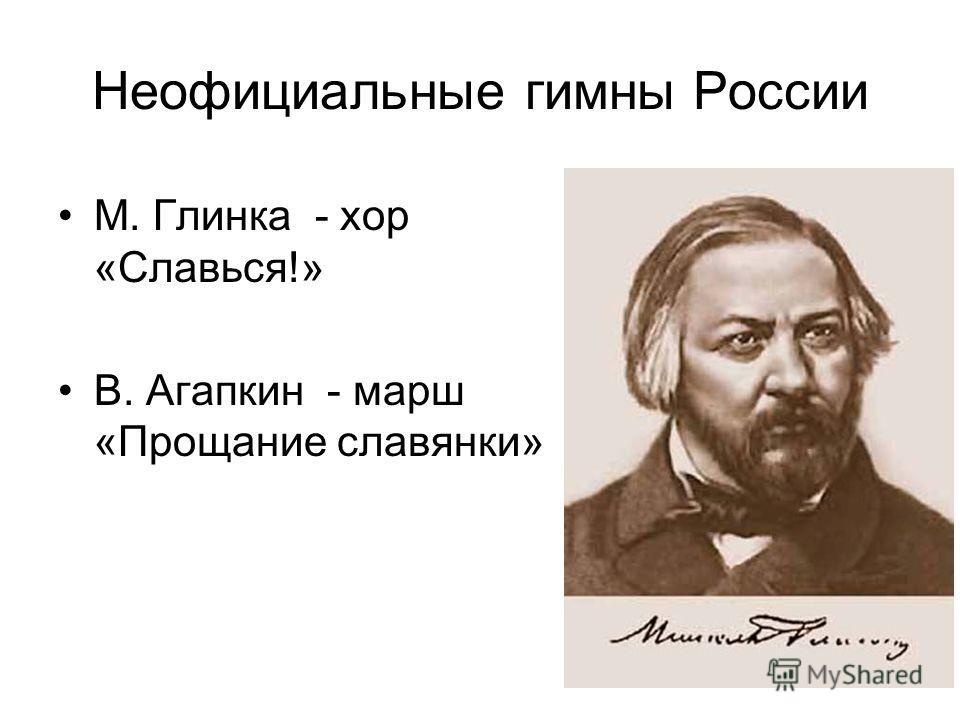 Неофициальные гимны России М. Глинка - хор «Славься!» В. Агапкин - марш «Прощание славянки»