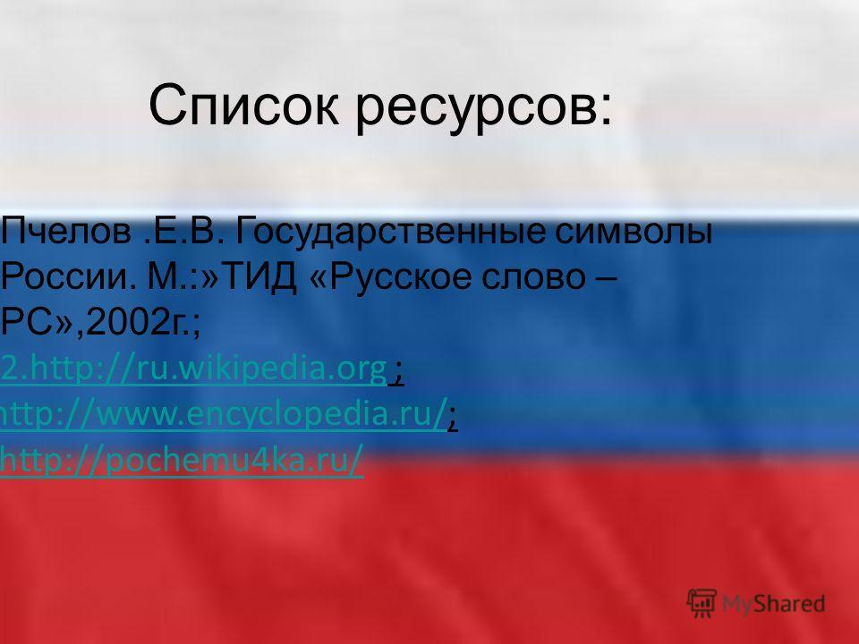 Список ресурсов: 1.Пчелов.Е.В. Государственные символы России. М.:»ТИД «Русское слово – РС»,2002 г.; 2.2.http://ru.wikipedia.org ;2.http://ru.wikipedia.org 3. http://www.encyclopedia.ru/3. http://www.encyclopedia.ru/; 4. http://pochemu4ka.ru/