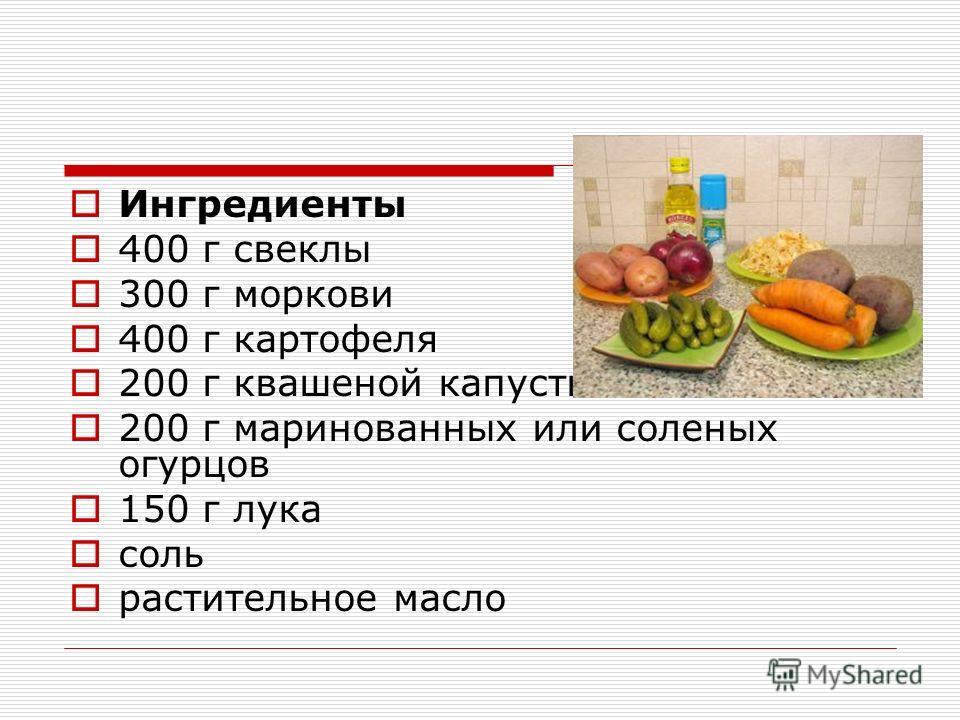 Ингредиенты 400 г свеклы 300 г моркови 400 г картофеля 200 г квашеной капусты 200 г маринованных или соленых огурцов 150 г лука соль растительное масло