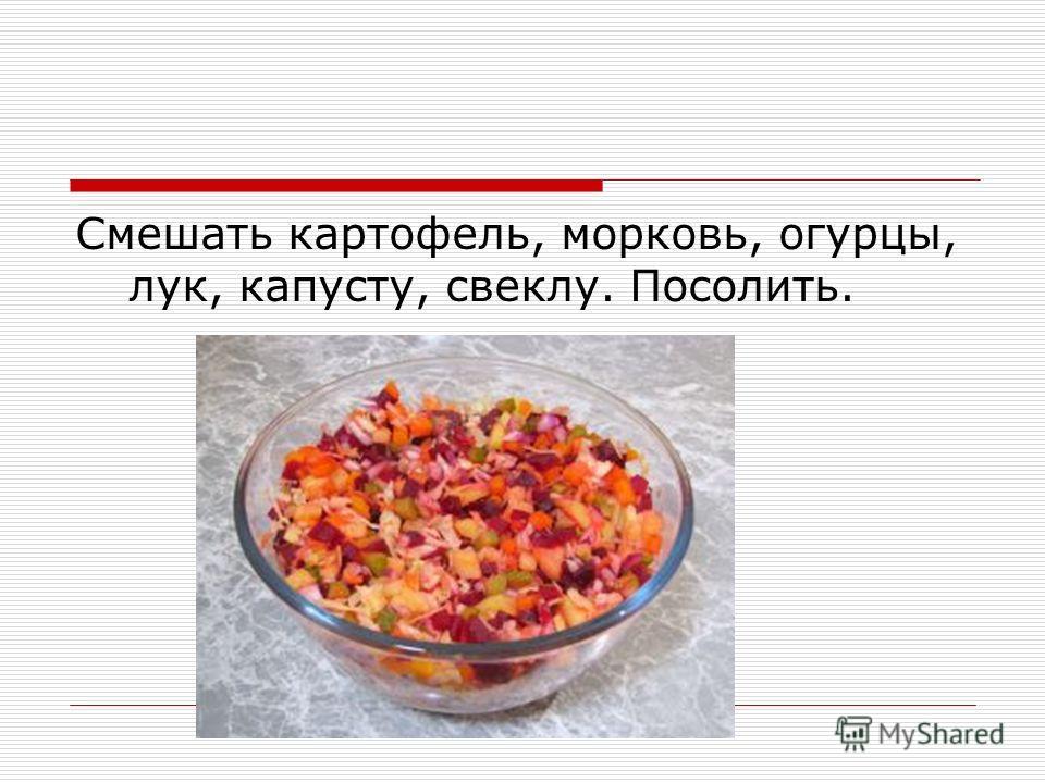 Смешать картофель, морковь, огурцы, лук, капусту, свеклу. Посолить.