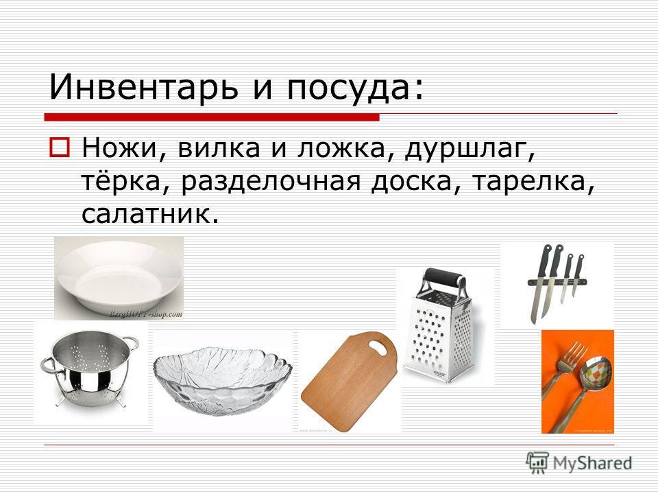 Инвентарь и посуда: Ножи, вилка и ложка, дуршлаг, тёрка, разделочная доска, тарелка, салатник.