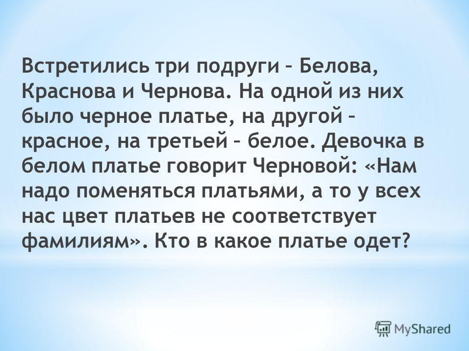 Встретились три подруги – Белова, Краснова и Чернова. На одной из них было черное платье, на другой – красное, на третьей – белое. Девочка в белом платье говорит Черновой: «Нам надо поменяться платьями, а то у всех нас цвет платьев не соответствует ф