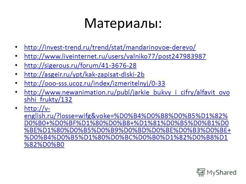 Материалы: http://invest-trend.ru/trend/stat/mandarinovoe-derevo/ http://www.liveinternet.ru/users/valniko77/post247983987 http://sigerous.ru/forum/41-3676-28 http://asgeir.ru/ypt/kak-zapisat-diski-2b http://ooo-sss.ucoz.ru/index/izmeritelnyj/0-33 ht
