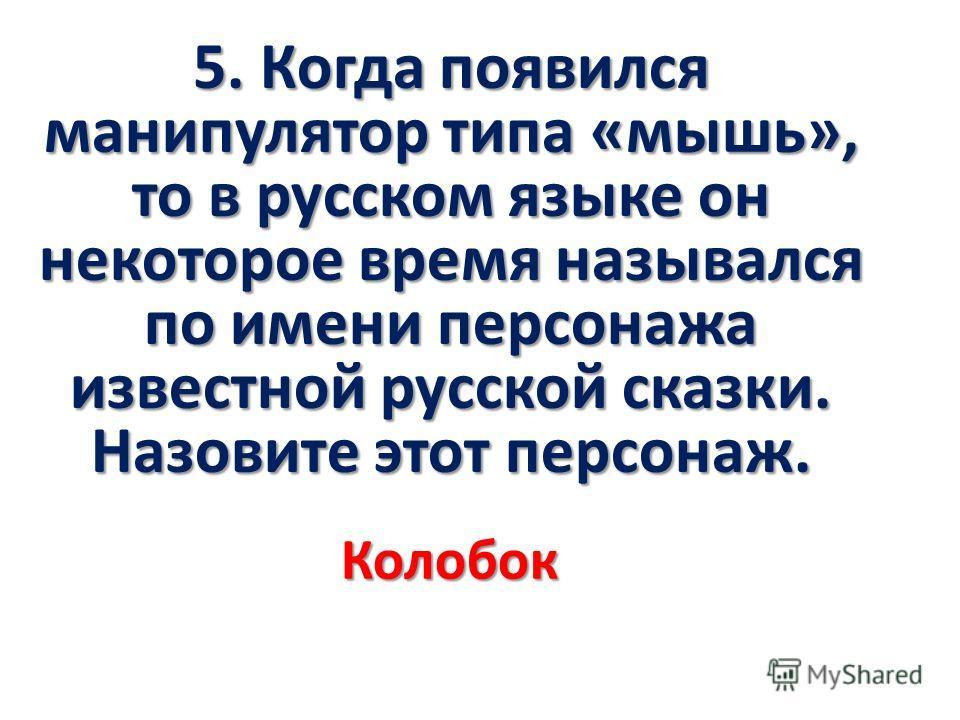 5. Когда появился манипулятор типа «мышь», то в русском языке он некоторое время назывался по имени персонажа известной русской сказки. Назовите этот персонаж. Колобок