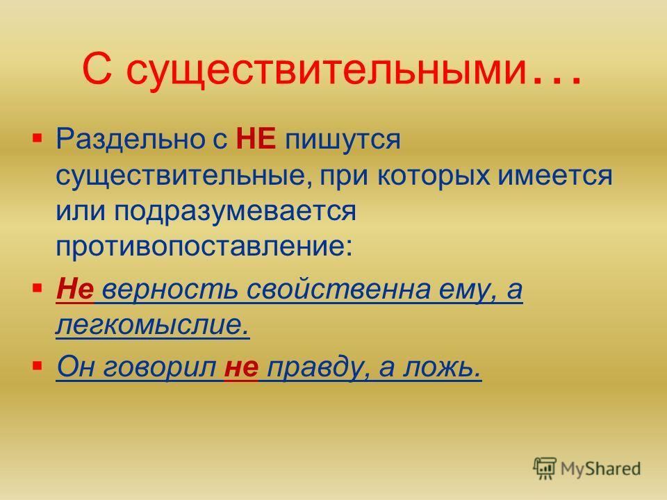 С существительными… Слитно с НЕ пишутся: 1) существительные, которые не употребляются без НЕ – неряха, негодование, ненастье, недоумение и др. 2)существительные, которые можно заменить синонимом без: недруг – враг, ненастье – буря, некрасивый – страш