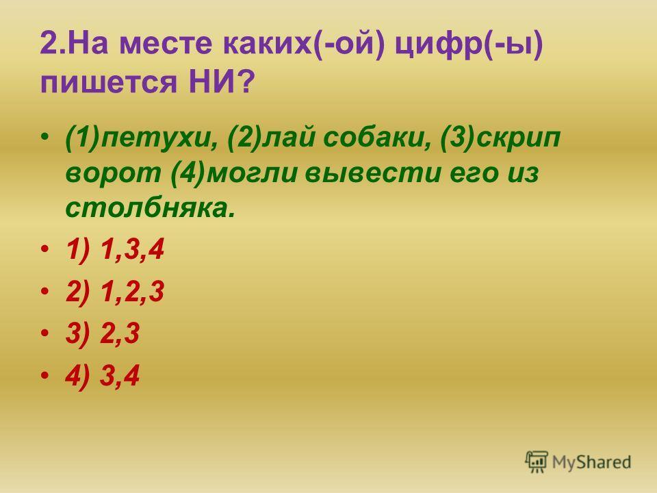 1. На месте каких(-ой) цифр(-ы) пишется НИ? Она (1)перед кем (2)когда (3)открывает сокровенных движений сердца, (4)кому (5)поверяет душевных тайн. 1)1,3,4,5 2)3,4,5 3)2,3,5 4)1,2,4