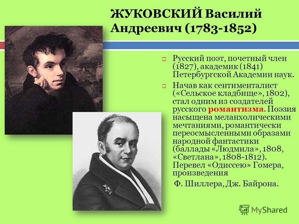 Русский поэт, почетный член (1827), академик (1841) Петербургской Академии наук. Начав как сентименталист («Сельское кладбище», 1802), стал одним из создателей русского романтизма. Поэзия насыщена меланхолическими мечтаниями, романтически переосмысле