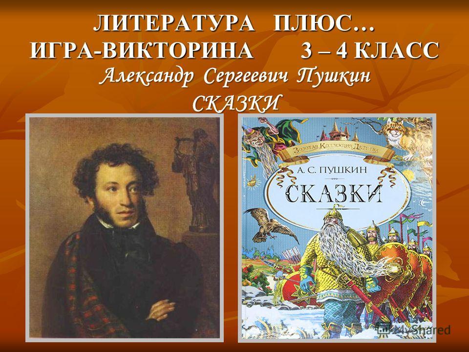 ЛИТЕРАТУРА ПЛЮС… ИГРА-ВИКТОРИНА 3 – 4 КЛАСС Александр Сергеевич Пушкин СКАЗКИ
