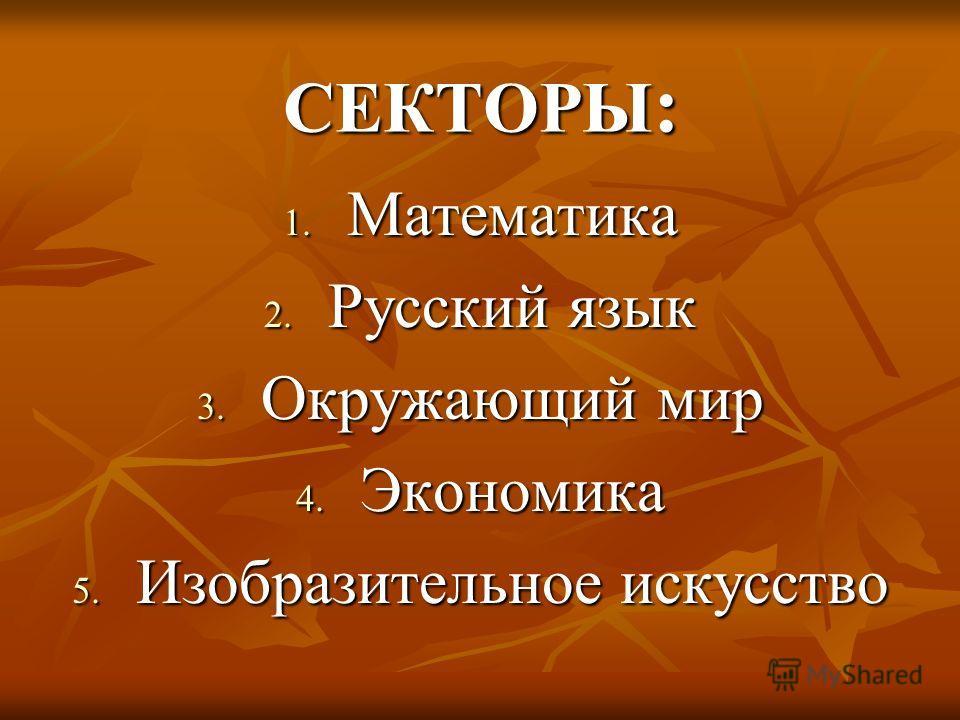 СЕКТОРЫ : 1. Математика 2. Русский язык 3. Окружающий мир 4. Экономика 5. Изобразительное искусство