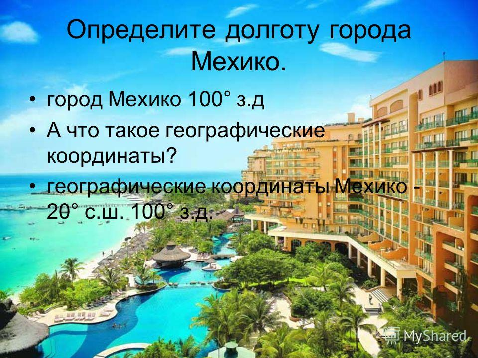 Определите долготу города Мехико. город Мехико 100° з.д А что такое географические координаты? географические координаты Мехико - 20° с.ш. 100° з.д.