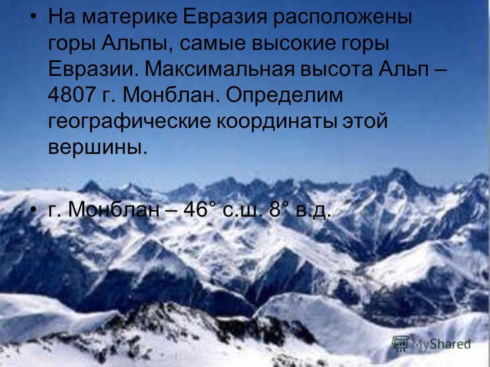 На материке Евразия расположены горы Альпы, самые высокие горы Евразии. Максимальная высота Альп – 4807 г. Монблан. Определим географические координаты этой вершины. г. Монблан – 46° с.ш. 8° в.д.