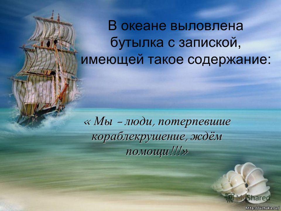 В океане выловлена бутылка с запиской, имеющей такое содержание: « Мы - люди, потерпевшие кораблекрушение, ждём помощи !!!»