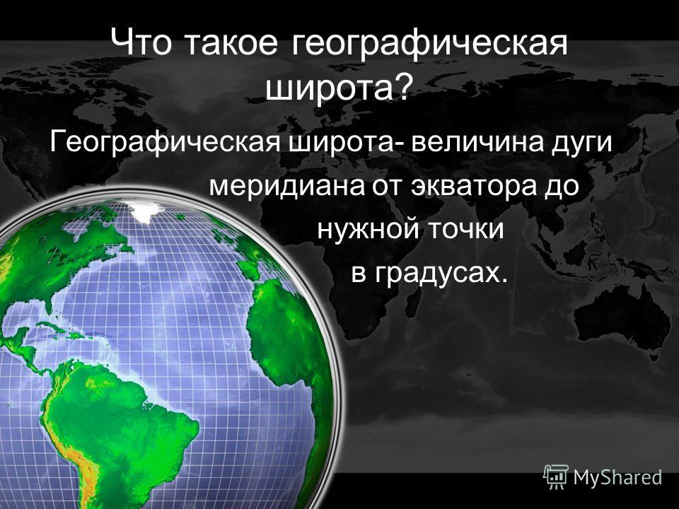 Что такое географическая широта? Географическая широта- величина дуги меридиана от экватора до нужной точки в градусах.