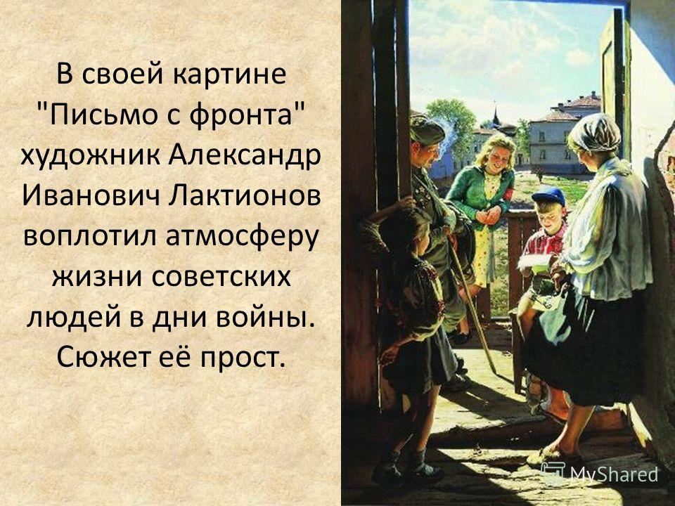 В своей картине Письмо с фронта художник Александр Иванович Лактионов воплотил атмосферу жизни советских людей в дни войны. Сюжет её прост.