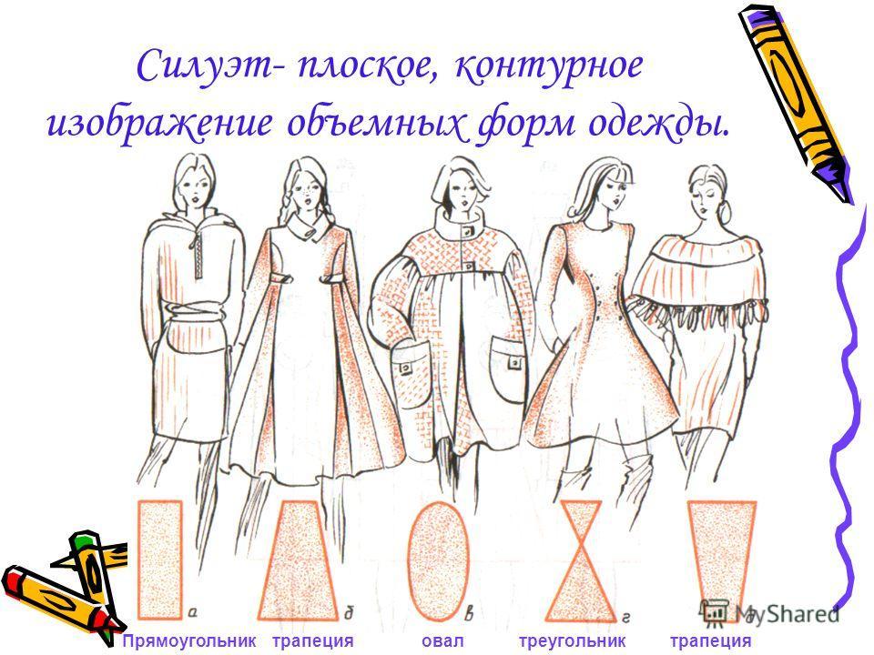 Силуэт- плоское, контурное изображение объемных форм одежды. Прямоугольник трапеция овал треугольник трапеция