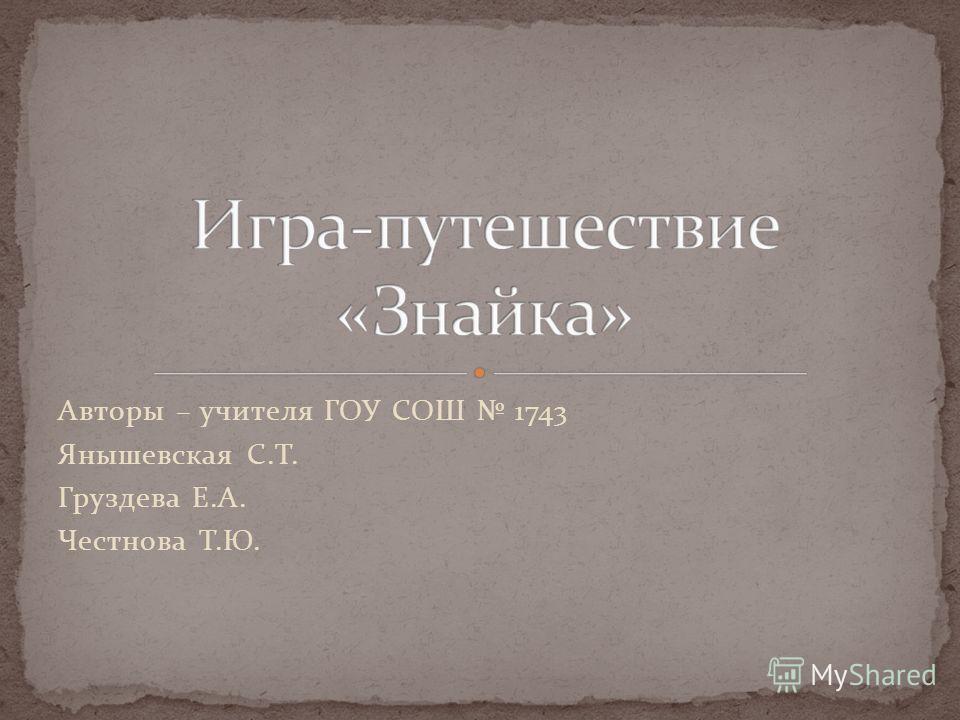 Авторы – учителя ГОУ СОШ 1743 Янышевская С.Т. Груздева Е.А. Честнова Т.Ю.