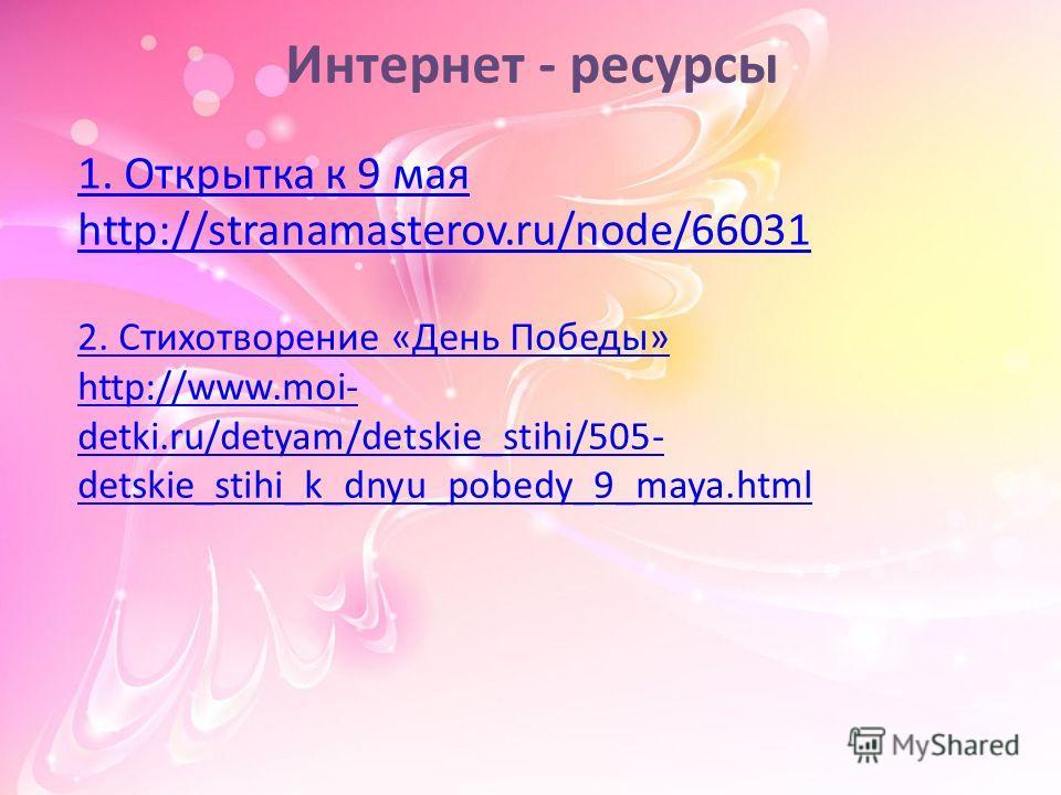 С 1. Открытка к 9 мая http://stranamasterov.ru/node/66031 Интернет - ресурсы 2. Стихотворение «День Победы» http://www.moi- detki.ru/detyam/detskie_stihi/505- detskie_stihi_k_dnyu_pobedy_9_maya.html