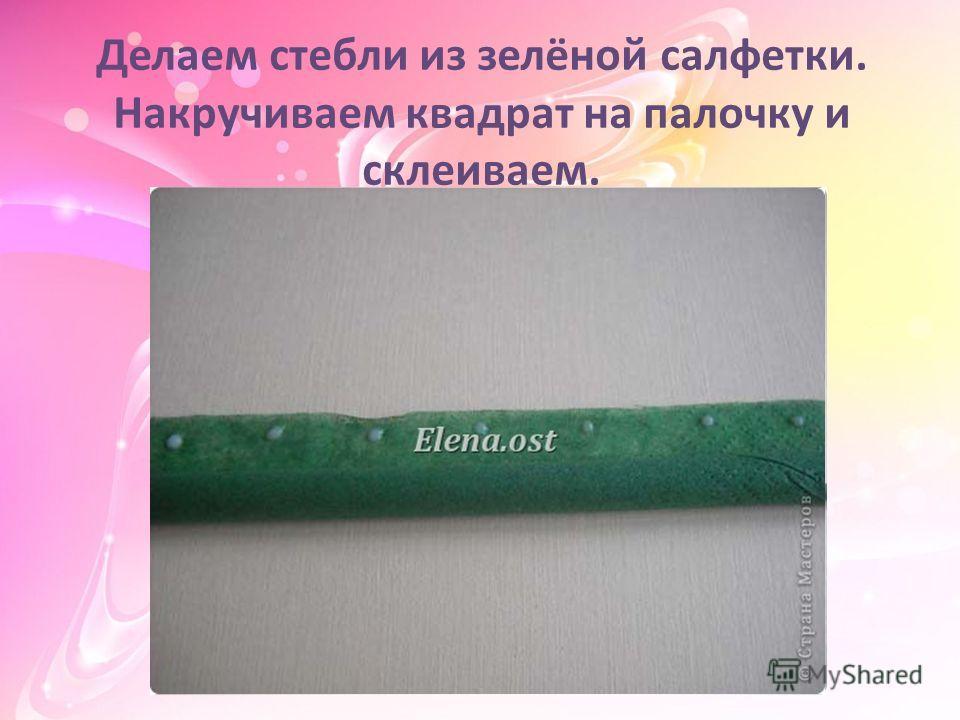 Делаем стебли из зелёной салфетки. Накручиваем квадрат на палочку и склеиваем.