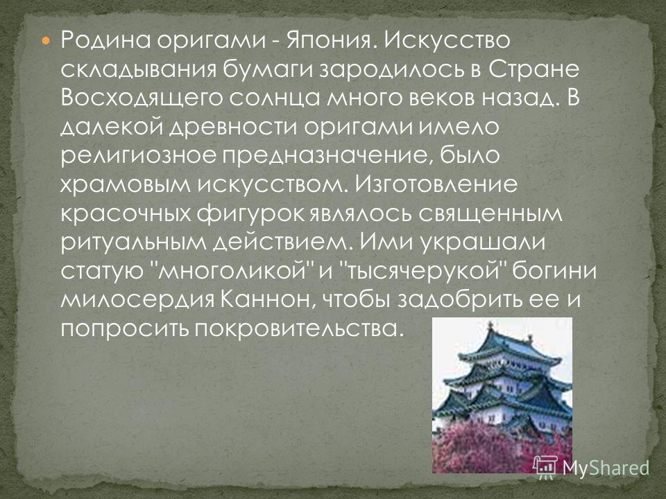 Родина оригами - Япония. Искусство складывания бумаги зародилось в Стране Восходящего солнца много веков назад. В далекой древности оригами имело религиозное предназначение, было храмовым искусством. Изготовление красочных фигурок являлось священным