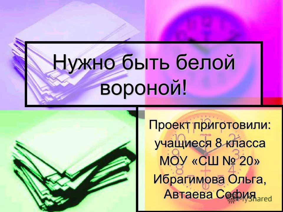 Проект приготовили: учащиеся 8 класса МОУ «СШ 20» Ибрагимова Ольга, Автаева София Нужно быть белой вороной!