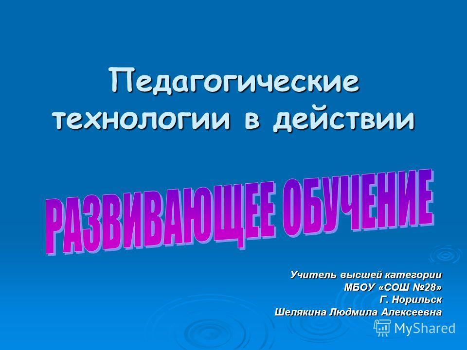 Педагогические технологии в действии Учитель высшей категории МБОУ «СОШ 28» Г. Норильск Шелякина Людмила Алексеевна