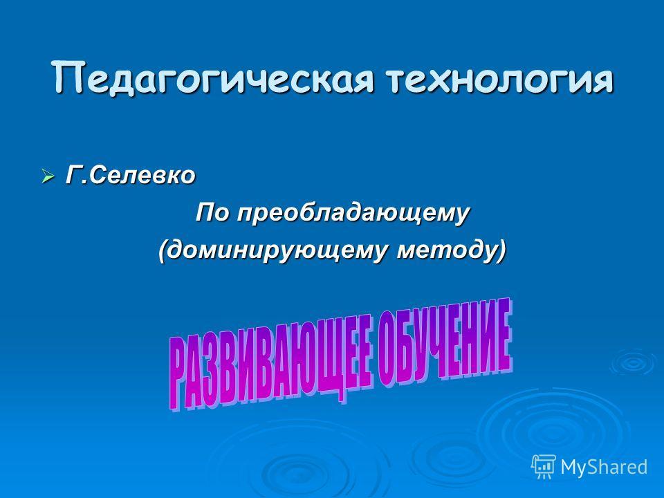 Педагогическая технология Г.Селевко Г.Селевко По преобладающему (доминирующему методу)