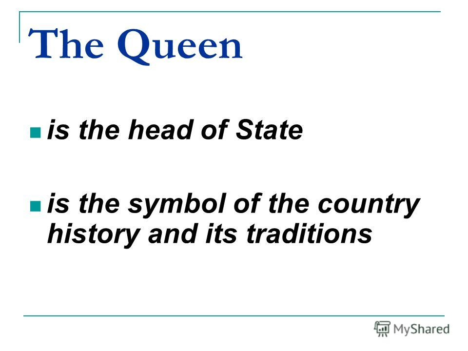 The Queen is the head of State is the symbol of the country history and its traditions