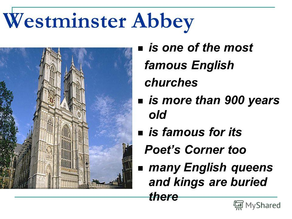 Westminster Abbey is one of the most famous English churches is more than 900 years old is famous for its Poets Corner too many English queens and kings are buried there
