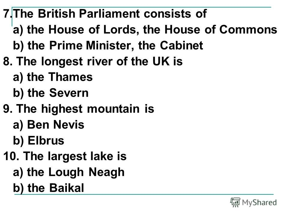 7. The British Parliament consists of a) the House of Lords, the House of Commons b) the Prime Minister, the Cabinet 8. The longest river of the UK is a) the Thames b) the Severn 9. The highest mountain is a) Ben Nevis b) Elbrus 10. The largest lake