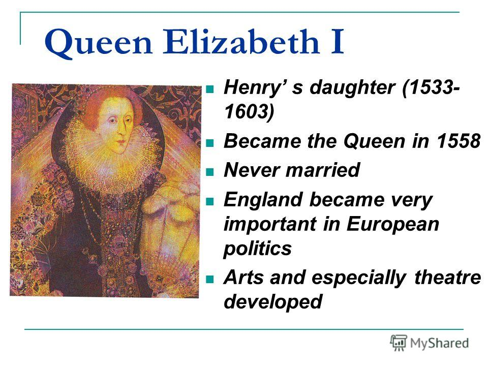 Queen Elizabeth I Henry s daughter (1533- 1603) Became the Queen in 1558 Never married England became very important in European politics Arts and especially theatre developed